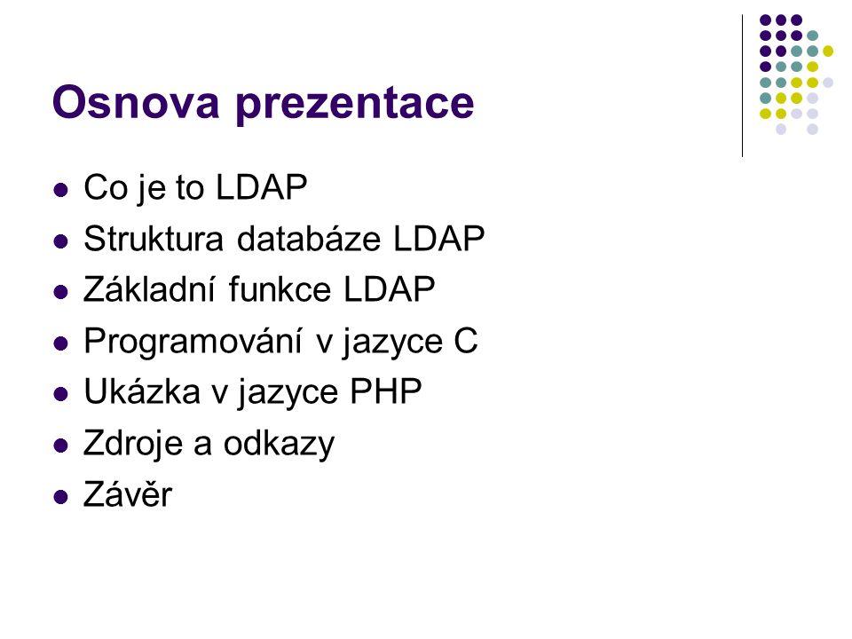 Osnova prezentace Co je to LDAP Struktura databáze LDAP Základní funkce LDAP Programování v jazyce C Ukázka v jazyce PHP Zdroje a odkazy Závěr
