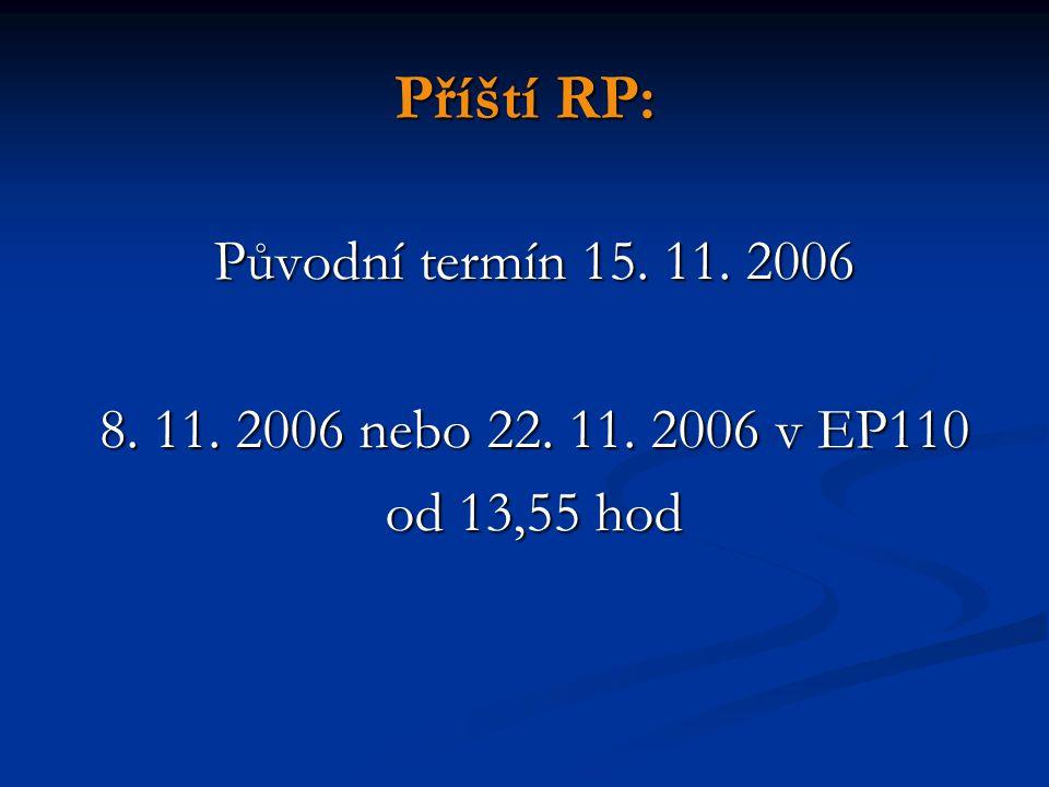 Příští RP: Původní termín 15. 11. 2006 8. 11. 2006 nebo 22. 11. 2006 v EP110 od 13,55 hod