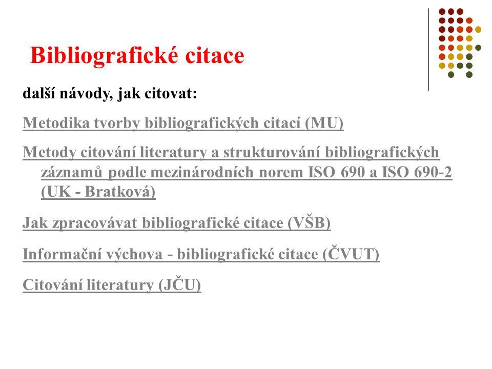 Bibliografické citace další návody, jak citovat: Metodika tvorby bibliografických citací (MU) Metody citování literatury a strukturování bibliografických záznamů podle mezinárodních norem ISO 690 a ISO 690-2 (UK - Bratková) Jak zpracovávat bibliografické citace (VŠB) Informační výchova - bibliografické citace (ČVUT) Citování literatury (JČU)
