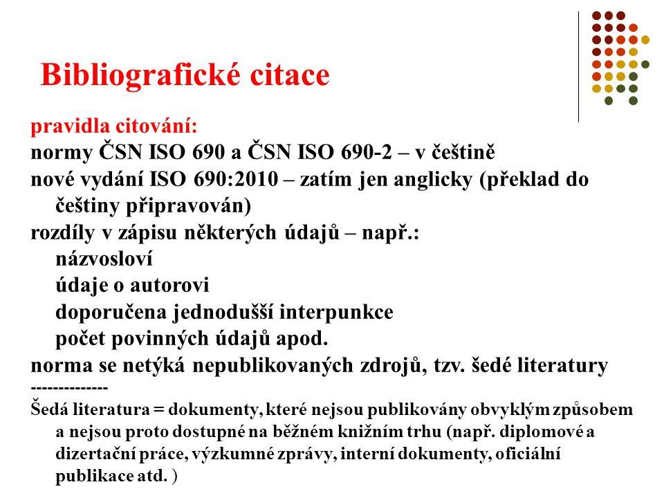 Bibliografické citace pravidla citování: normy ČSN ISO 690 a ČSN ISO 690-2 – v češtině nové vydání ISO 690:2010 – zatím jen anglicky (překlad do češtiny připravován) rozdíly v zápisu některých údajů – např.: názvosloví údaje o autorovi doporučena jednodušší interpunkce počet povinných údajů apod.