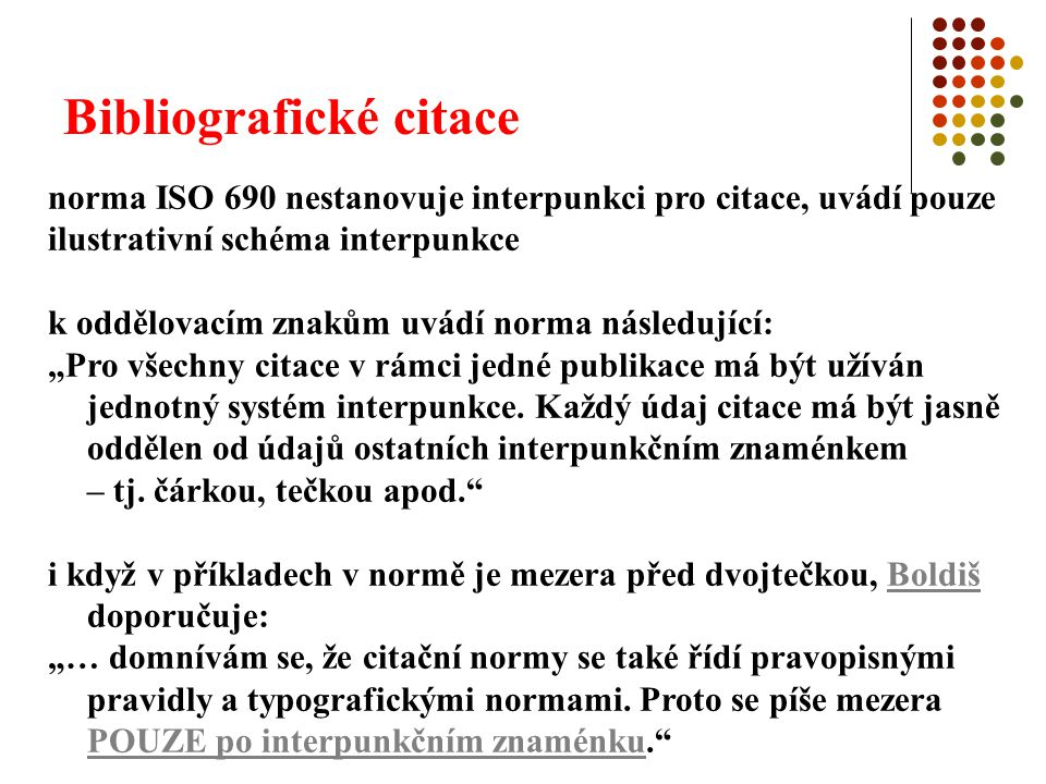 """Bibliografické citace norma ISO 690 nestanovuje interpunkci pro citace, uvádí pouze ilustrativní schéma interpunkce k oddělovacím znakům uvádí norma následující: """"Pro všechny citace v rámci jedné publikace má být užíván jednotný systém interpunkce."""