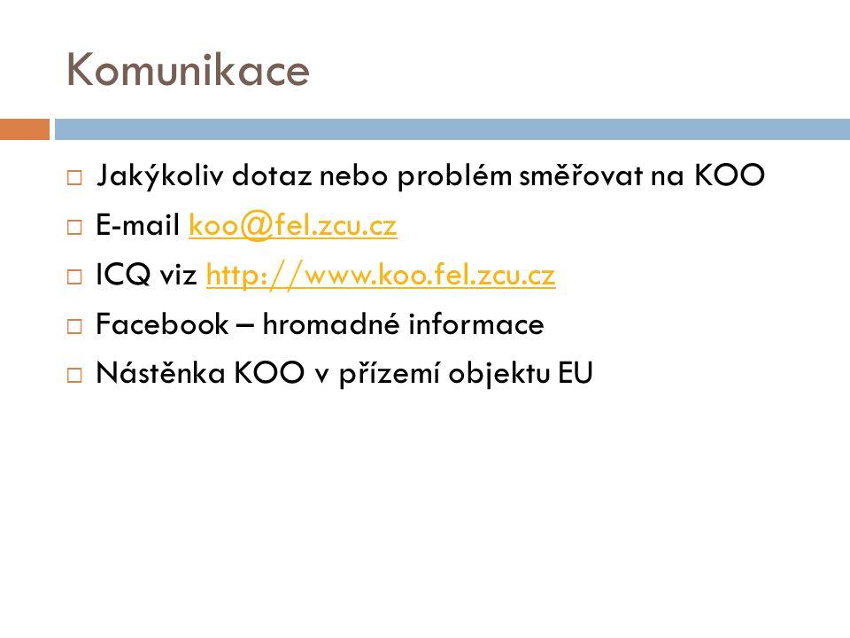 Komunikace  Jakýkoliv dotaz nebo problém směřovat na KOO  E-mail koo@fel.zcu.czkoo@fel.zcu.cz  ICQ viz http://www.koo.fel.zcu.czhttp://www.koo.fel.zcu.cz  Facebook – hromadné informace  Nástěnka KOO v přízemí objektu EU