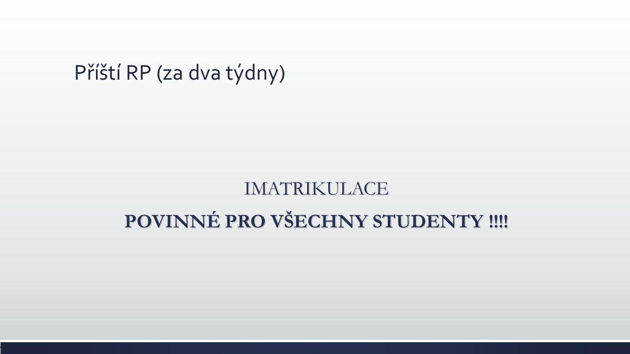 Příští RP (za dva týdny) IMATRIKULACE POVINNÉ PRO VŠECHNY STUDENTY !!!!