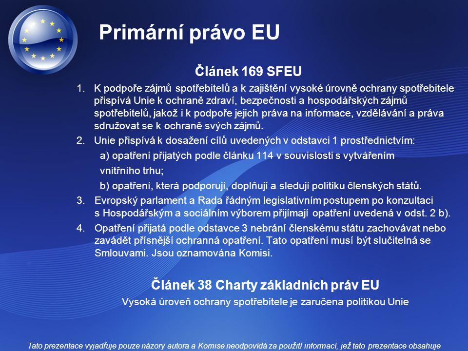 Primární právo EU Článek 169 SFEU 1.K podpoře zájmů spotřebitelů a k zajištění vysoké úrovně ochrany spotřebitele přispívá Unie k ochraně zdraví, bezpečnosti a hospodářských zájmů spotřebitelů, jakož i k podpoře jejich práva na informace, vzdělávání a práva sdružovat se k ochraně svých zájmů.