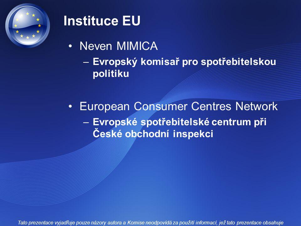 Instituce EU Neven MIMICA –Evropský komisař pro spotřebitelskou politiku European Consumer Centres Network –Evropské spotřebitelské centrum při České obchodní inspekci Tato prezentace vyjadřuje pouze názory autora a Komise neodpovídá za použití informací, jež tato prezentace obsahuje