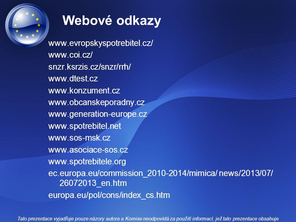 Webové odkazy www.evropskyspotrebitel.cz/ www.coi.cz/ snzr.ksrzis.cz/snzr/rrh/ www.dtest.cz www.konzument.cz www.obcanskeporadny.cz www.generation-europe.cz www.spotrebitel.net www.sos-msk.cz www.asociace-sos.cz www.spotrebitele.org ec.europa.eu/commission_2010-2014/mimica/ news/2013/07/ 26072013_en.htm europa.eu/pol/cons/index_cs.htm Tato prezentace vyjadřuje pouze názory autora a Komise neodpovídá za použití informací, jež tato prezentace obsahuje