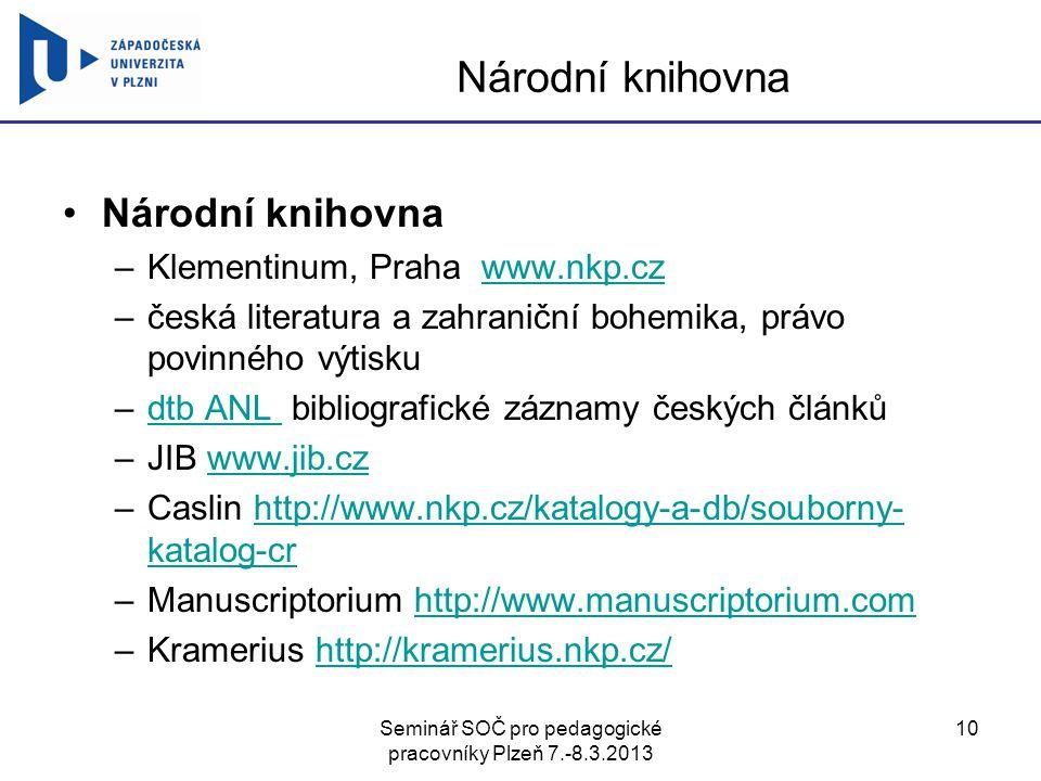 Seminář SOČ pro pedagogické pracovníky Plzeň 7.-8.3.2013 10 Národní knihovna –Klementinum, Praha www.nkp.czwww.nkp.cz –česká literatura a zahraniční bohemika, právo povinného výtisku –dtb ANL bibliografické záznamy českých článkůdtb ANL –JIB www.jib.czwww.jib.cz –Caslin http://www.nkp.cz/katalogy-a-db/souborny- katalog-crhttp://www.nkp.cz/katalogy-a-db/souborny- katalog-cr –Manuscriptorium http://www.manuscriptorium.comhttp://www.manuscriptorium.com –Kramerius http://kramerius.nkp.cz/http://kramerius.nkp.cz/