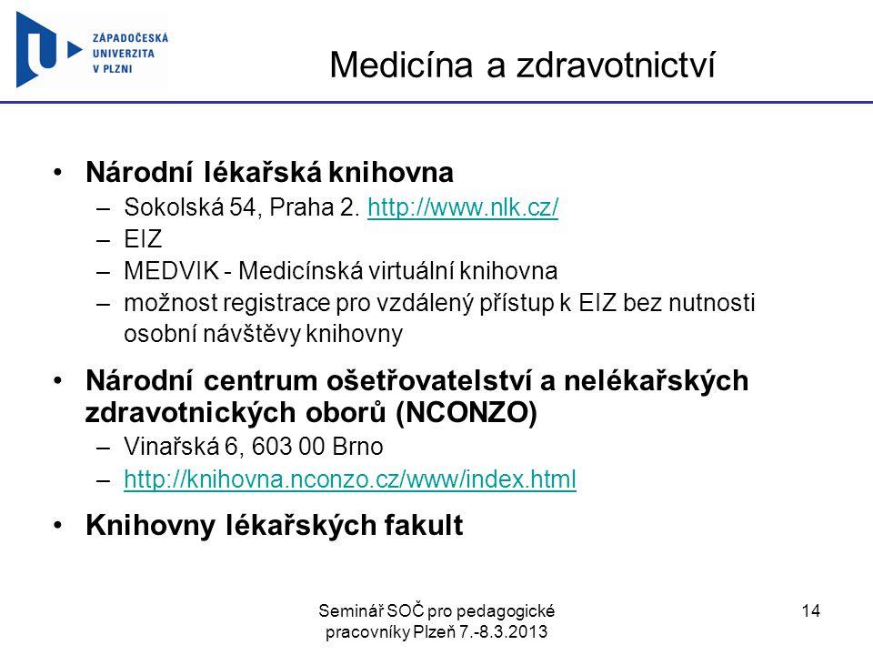 Seminář SOČ pro pedagogické pracovníky Plzeň 7.-8.3.2013 14 Medicína a zdravotnictví Národní lékařská knihovna –Sokolská 54, Praha 2. http://www.nlk.c