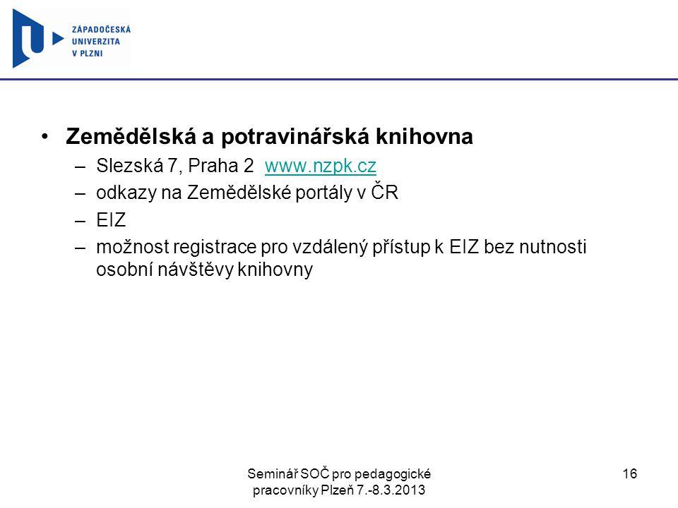 Seminář SOČ pro pedagogické pracovníky Plzeň 7.-8.3.2013 16 Zemědělská a potravinářská knihovna –Slezská 7, Praha 2 www.nzpk.czwww.nzpk.cz –odkazy na