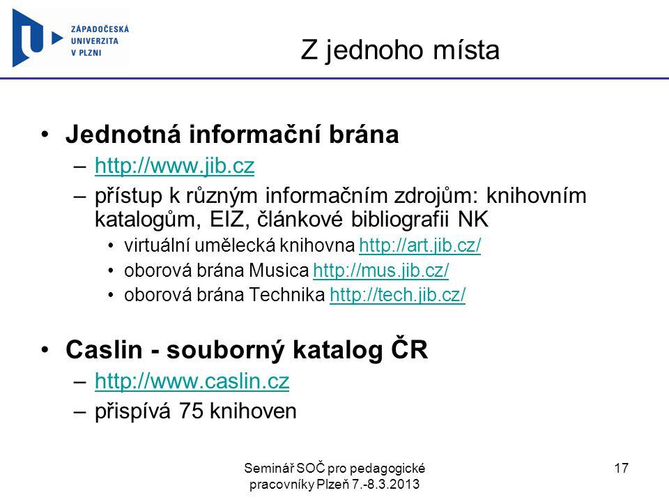Seminář SOČ pro pedagogické pracovníky Plzeň 7.-8.3.2013 17 Z jednoho místa Jednotná informační brána –http://www.jib.czhttp://www.jib.cz –přístup k r