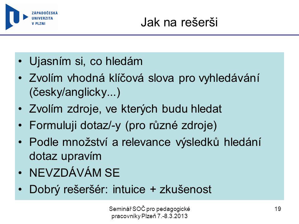 Seminář SOČ pro pedagogické pracovníky Plzeň 7.-8.3.2013 19 Jak na rešerši Ujasním si, co hledám Zvolím vhodná klíčová slova pro vyhledávání (česky/an