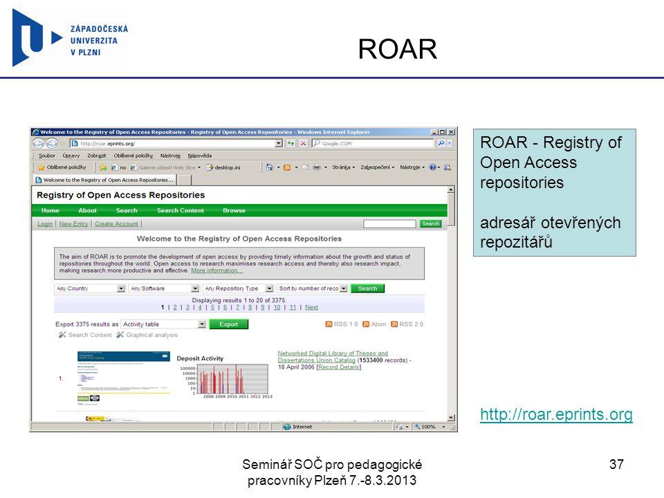 Seminář SOČ pro pedagogické pracovníky Plzeň 7.-8.3.2013 37 ROAR http://roar.eprints.org ROAR - Registry of Open Access repositories adresář otevřenýc