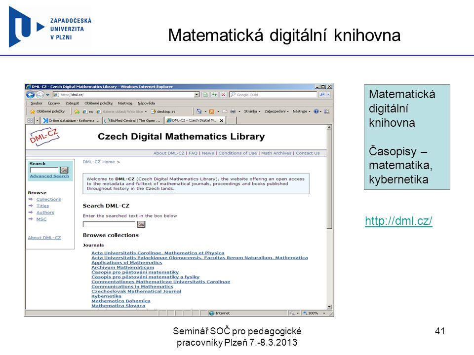 Seminář SOČ pro pedagogické pracovníky Plzeň 7.-8.3.2013 41 Matematická digitální knihovna http://dml.cz/ Matematická digitální knihovna Časopisy – matematika, kybernetika