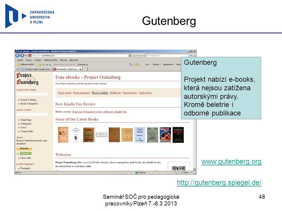 Seminář SOČ pro pedagogické pracovníky Plzeň 7.-8.3.2013 48 Gutenberg www.gutenberg.org http://gutenberg.spiegel.de/ Gutenberg Projekt nabízí e-books, která nejsou zatížena autorskými právy.