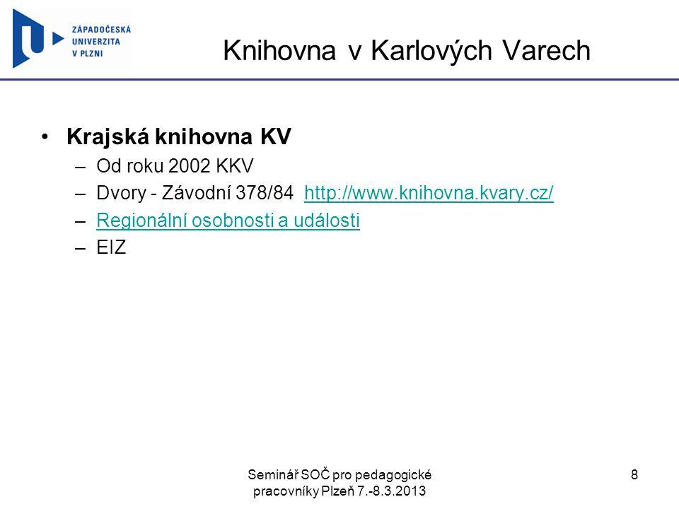 Seminář SOČ pro pedagogické pracovníky Plzeň 7.-8.3.2013 8 Knihovna v Karlových Varech Krajská knihovna KV –Od roku 2002 KKV –Dvory - Závodní 378/84 http://www.knihovna.kvary.cz/http://www.knihovna.kvary.cz/ –Regionální osobnosti a událostiRegionální osobnosti a události –EIZ