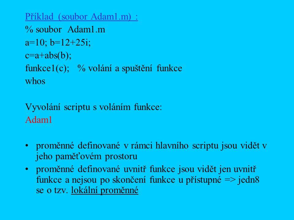 Příklad (soubor Adam1.m) : % soubor Adam1.m a=10; b=12+25i; c=a+abs(b); funkce1(c); % volání a spuštění funkce whos Vyvolání scriptu s voláním funkce: