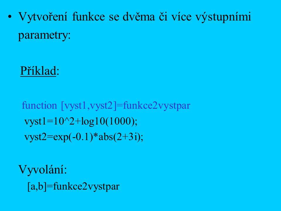 Vytvoření funkce se dvěma či více výstupními parametry: Příklad: function [vyst1,vyst2]=funkce2vystpar vyst1=10^2+log10(1000); vyst2=exp(-0.1)*abs(2+3