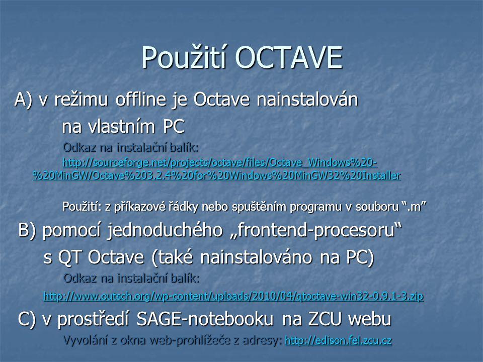 """Použití OCTAVE A) v režimu offline je Octave nainstalován na vlastním PC na vlastním PC Odkaz na instalační balík: http://sourceforge.net/projects/octave/files/Octave_Windows%20- %20MinGW/Octave%203.2.4%20for%20Windows%20MinGW32%20Installer Odkaz na instalační balík: http://sourceforge.net/projects/octave/files/Octave_Windows%20- %20MinGW/Octave%203.2.4%20for%20Windows%20MinGW32%20Installer http://sourceforge.net/projects/octave/files/Octave_Windows%20- %20MinGW/Octave%203.2.4%20for%20Windows%20MinGW32%20Installer http://sourceforge.net/projects/octave/files/Octave_Windows%20- %20MinGW/Octave%203.2.4%20for%20Windows%20MinGW32%20Installer Použití: z příkazové řádky nebo spuštěním programu v souboru .m B) pomocí jednoduchého """"frontend-procesoru B) pomocí jednoduchého """"frontend-procesoru s QT Octave (také nainstalováno na PC) s QT Octave (také nainstalováno na PC) Odkaz na instalační balík: Odkaz na instalační balík: http://www.outsch.org/wp-content/uploads/2010/04/qtoctave-win32-0.9.1-3.zip http://www.outsch.org/wp-content/uploads/2010/04/qtoctave-win32-0.9.1-3.zip http://www.outsch.org/wp-content/uploads/2010/04/qtoctave-win32-0.9.1-3.zip C) v prostředí SAGE-notebooku na ZCU webu C) v prostředí SAGE-notebooku na ZCU webu Vyvolání z okna web-prohlížeče z adresy: http://edison.fel.zcu.cz Vyvolání z okna web-prohlížeče z adresy: http://edison.fel.zcu.czhttp://edison.fel.zcu.cz"""