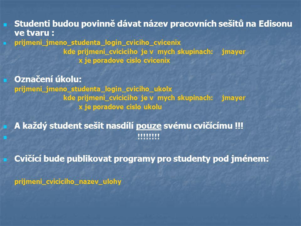 Studenti budou povinně dávat název pracovních sešitů na Edisonu ve tvaru : prijmeni_jmeno_studenta_login_cviciho_cvicenix kde prijmeni_cviciciho je v mych skupinach: jmayer x je poradove cislo cvicenix Označení úkolu: prijmeni_jmeno_studenta_login_cviciho_ukolx kde prijmeni_cviciciho je v mych skupinach: jmayer x je poradove cislo ukolu A každý student sešit nasdílí pouze svému cvičícímu !!.