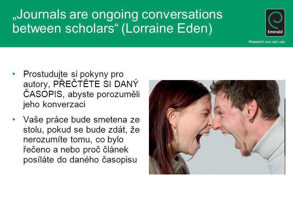 """""""Journals are ongoing conversations between scholars (Lorraine Eden) Prostudujte si pokyny pro autory, PŘEČTĚTE SI DANÝ ČASOPIS, abyste porozuměli jeho konverzaci Vaše práce bude smetena ze stolu, pokud se bude zdát, že nerozumíte tomu, co bylo řečeno a nebo proč článek posíláte do daného časopisu"""