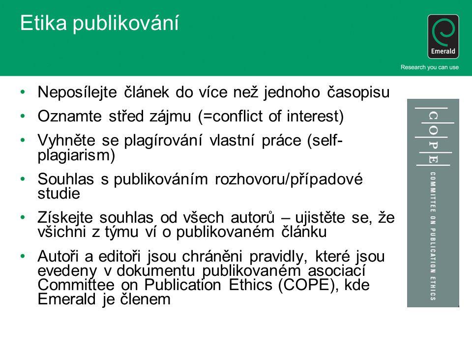 Etika publikování Neposílejte článek do více než jednoho časopisu Oznamte střed zájmu (=conflict of interest) Vyhněte se plagírování vlastní práce (self- plagiarism) Souhlas s publikováním rozhovoru/případové studie Získejte souhlas od všech autorů – ujistěte se, že všichni z týmu ví o publikovaném článku Autoři a editoři jsou chráněni pravidly, které jsou evedeny v dokumentu publikovaném asociací Committee on Publication Ethics (COPE), kde Emerald je členem