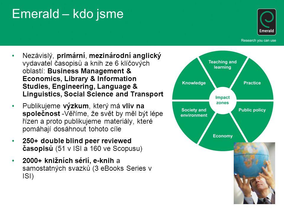 Emerald – kdo jsme Nezávislý, primární, mezinárodní anglický vydavatel časopisů a knih ze 6 klíčových oblastí: Business Management & Economics, Library & Information Studies, Engineering, Language & Linguistics, Social Science and Transport Publikujeme výzkum, který má vliv na společnost -Věříme, že svět by měl být lépe řízen a proto publikujeme materiály, které pomáhají dosáhnout tohoto cíle 250+ double blind peer reviewed časopisů (51 v ISI a 160 ve Scopusu) 2000+ knižních sérií, e-knih a samostatných svazků (3 eBooks Series v ISI)