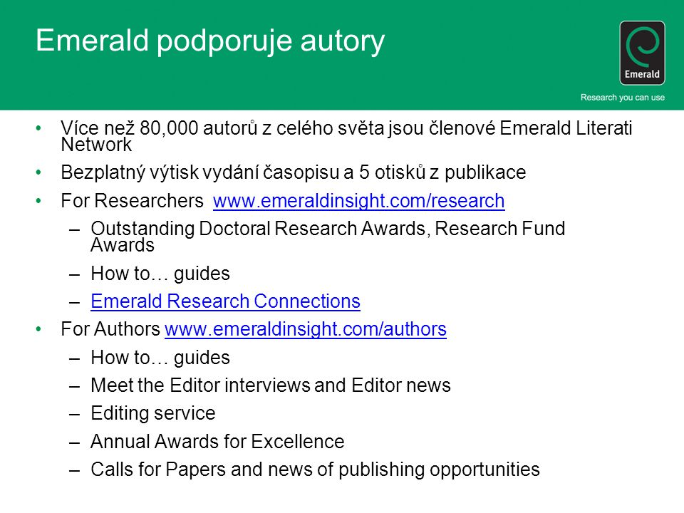 Emerald podporuje autory Více než 80,000 autorů z celého světa jsou členové Emerald Literati Network Bezplatný výtisk vydání časopisu a 5 otisků z publikace For Researchers www.emeraldinsight.com/researchwww.emeraldinsight.com/research –Outstanding Doctoral Research Awards, Research Fund Awards –How to… guides –Emerald Research ConnectionsEmerald Research Connections For Authors www.emeraldinsight.com/authorswww.emeraldinsight.com/authors –How to… guides –Meet the Editor interviews and Editor news –Editing service –Annual Awards for Excellence –Calls for Papers and news of publishing opportunities