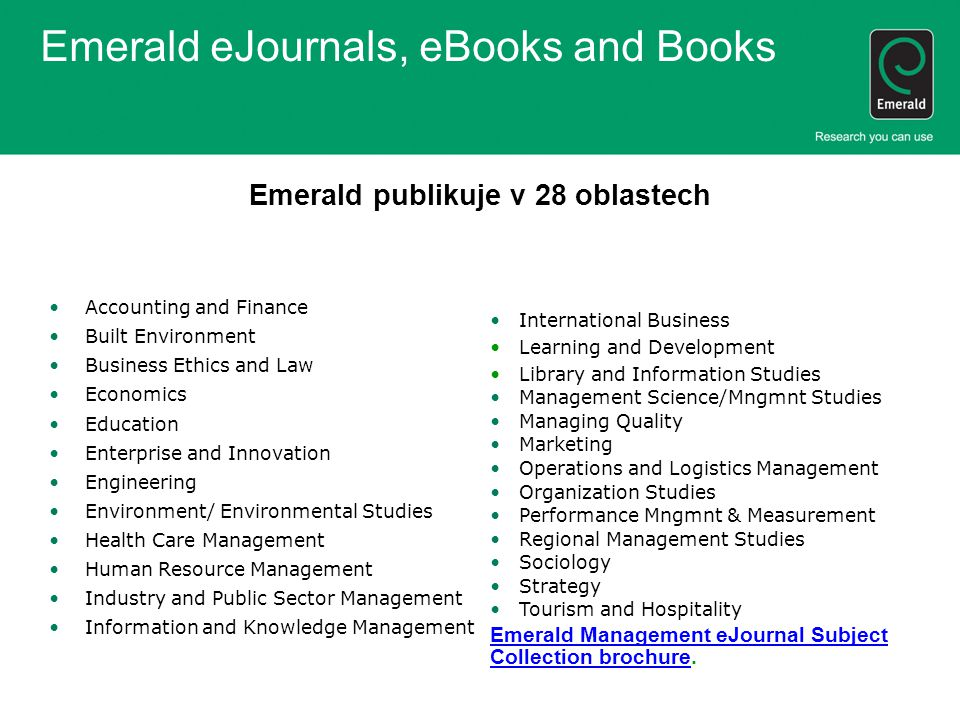 Emerald eJournals, eBooks and Books Emerald publikuje v 28 oblastech Accounting and Finance Built Environment Business Ethics and Law Economics Education Enterprise and Innovation Engineering Environment/ Environmental Studies Health Care Management Human Resource Management Industry and Public Sector Management Information and Knowledge Management International Business Learning and Development Library and Information Studies Management Science/Mngmnt Studies Managing Quality Marketing Operations and Logistics Management Organization Studies Performance Mngmnt & Measurement Regional Management Studies Sociology Strategy Tourism and Hospitality Emerald Management eJournal Subject Collection brochureEmerald Management eJournal Subject Collection brochure.