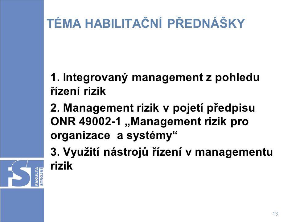 """13 TÉMA HABILITAČNÍ PŘEDNÁŠKY 1. Integrovaný management z pohledu řízení rizik 2. Management rizik v pojetí předpisu ONR 49002-1 """"Management rizik pro"""
