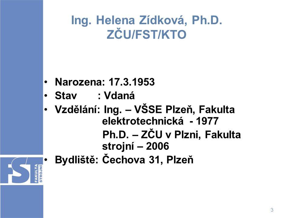 3 Ing. Helena Zídková, Ph.D. ZČU/FST/KTO Narozena: 17.3.1953 Stav : Vdaná Vzdělání: Ing. – VŠSE Plzeň, Fakulta elektrotechnická - 1977 Ph.D. – ZČU v P