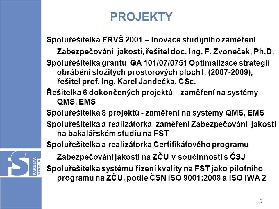 6 PROJEKTY Spoluřešitelka FRVŠ 2001 – Inovace studijního zaměření Zabezpečování jakosti, řešitel doc. Ing. F. Zvoneček, Ph.D. Spoluřešitelka grantu GA