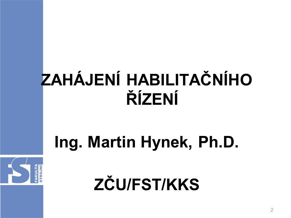 2 ZAHÁJENÍ HABILITAČNÍHO ŘÍZENÍ Ing. Martin Hynek, Ph.D. ZČU/FST/KKS