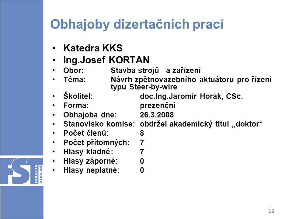 22 Obhajoby dizertačních prací Katedra KKS Ing.Josef KORTAN Obor: Stavba strojů a zařízení Téma:Návrh zpětnovazebního aktuátoru pro řízení typu Steer-