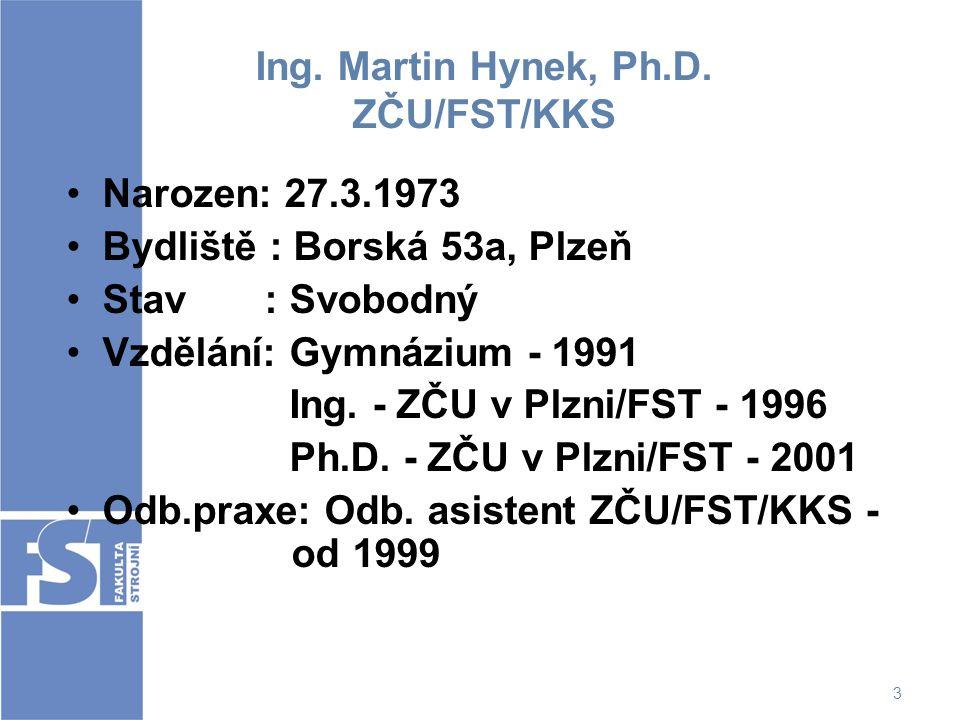 3 Ing. Martin Hynek, Ph.D. ZČU/FST/KKS Narozen: 27.3.1973 Bydliště : Borská 53a, Plzeň Stav : Svobodný Vzdělání: Gymnázium - 1991 Ing. - ZČU v Plzni/F