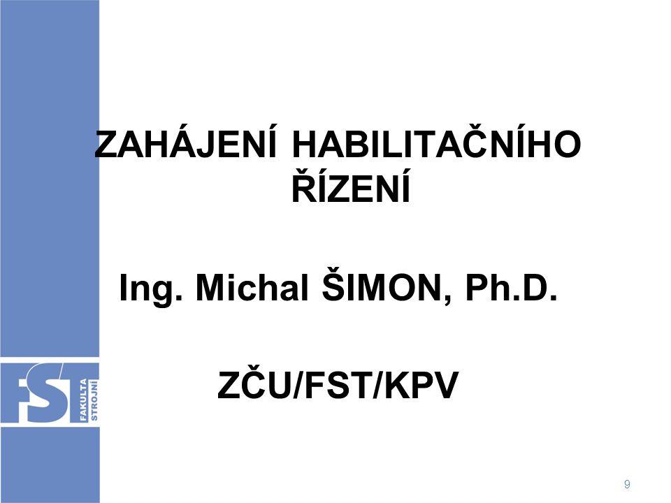 9 ZAHÁJENÍ HABILITAČNÍHO ŘÍZENÍ Ing. Michal ŠIMON, Ph.D. ZČU/FST/KPV