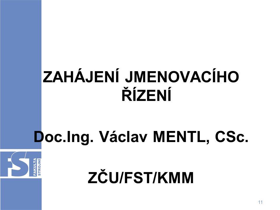 11 ZAHÁJENÍ JMENOVACÍHO ŘÍZENÍ Doc.Ing. Václav MENTL, CSc. ZČU/FST/KMM