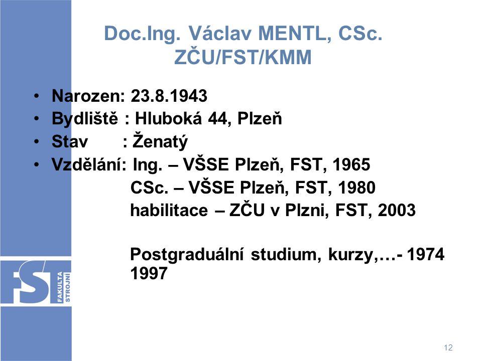 12 Doc.Ing. Václav MENTL, CSc. ZČU/FST/KMM Narozen: 23.8.1943 Bydliště : Hluboká 44, Plzeň Stav : Ženatý Vzdělání: Ing. – VŠSE Plzeň, FST, 1965 CSc. –