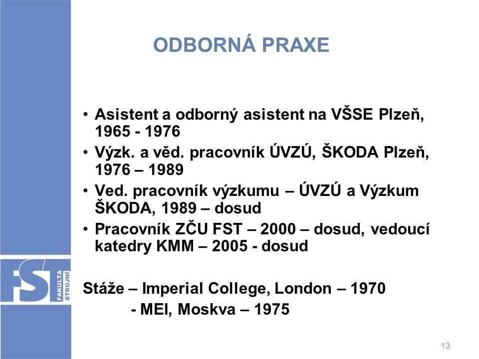 13 ODBORNÁ PRAXE Asistent a odborný asistent na VŠSE Plzeň, 1965 - 1976 Výzk. a věd. pracovník ÚVZÚ, ŠKODA Plzeň, 1976 – 1989 Ved. pracovník výzkumu –