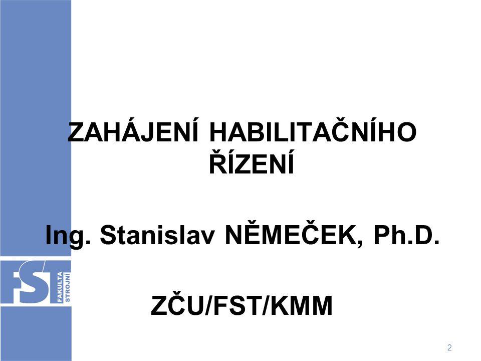 2 ZAHÁJENÍ HABILITAČNÍHO ŘÍZENÍ Ing. Stanislav NĚMEČEK, Ph.D. ZČU/FST/KMM