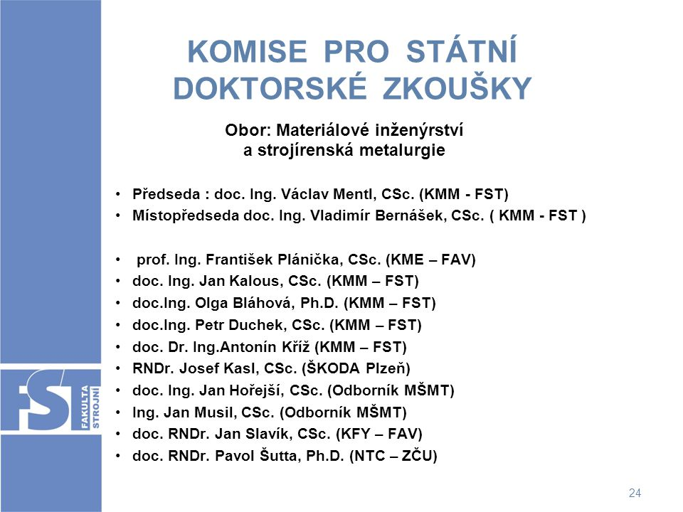 24 KOMISE PRO STÁTNÍ DOKTORSKÉ ZKOUŠKY Obor: Materiálové inženýrství a strojírenská metalurgie Předseda : doc. Ing. Václav Mentl, CSc. (KMM - FST) Mís