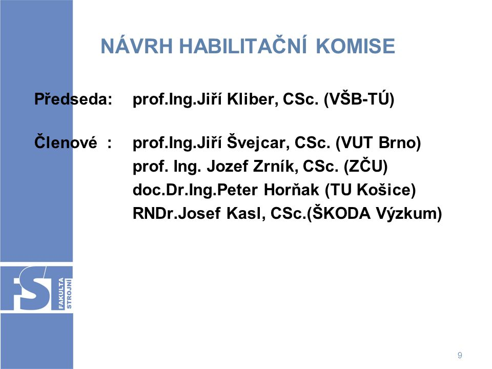 9 NÁVRH HABILITAČNÍ KOMISE Předseda: prof.Ing.Jiří Kliber, CSc. (VŠB-TÚ) Členové : prof.Ing.Jiří Švejcar, CSc. (VUT Brno) prof. Ing. Jozef Zrník, CSc.