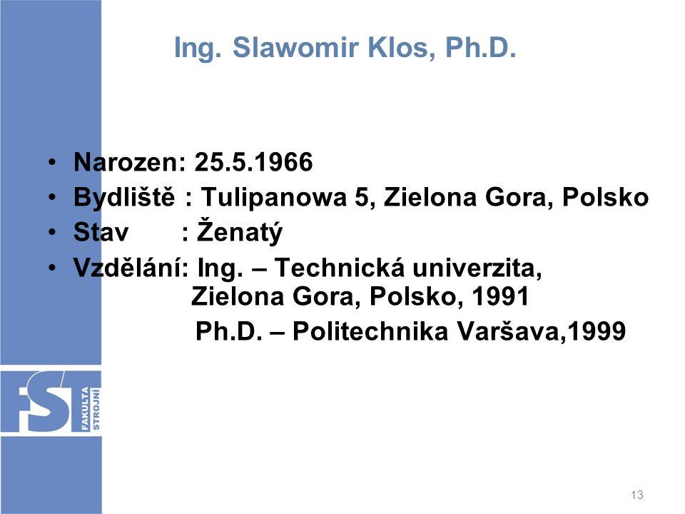 13 Ing. Slawomir Klos, Ph.D. Narozen: 25.5.1966 Bydliště : Tulipanowa 5, Zielona Gora, Polsko Stav : Ženatý Vzdělání: Ing. – Technická univerzita, Zie