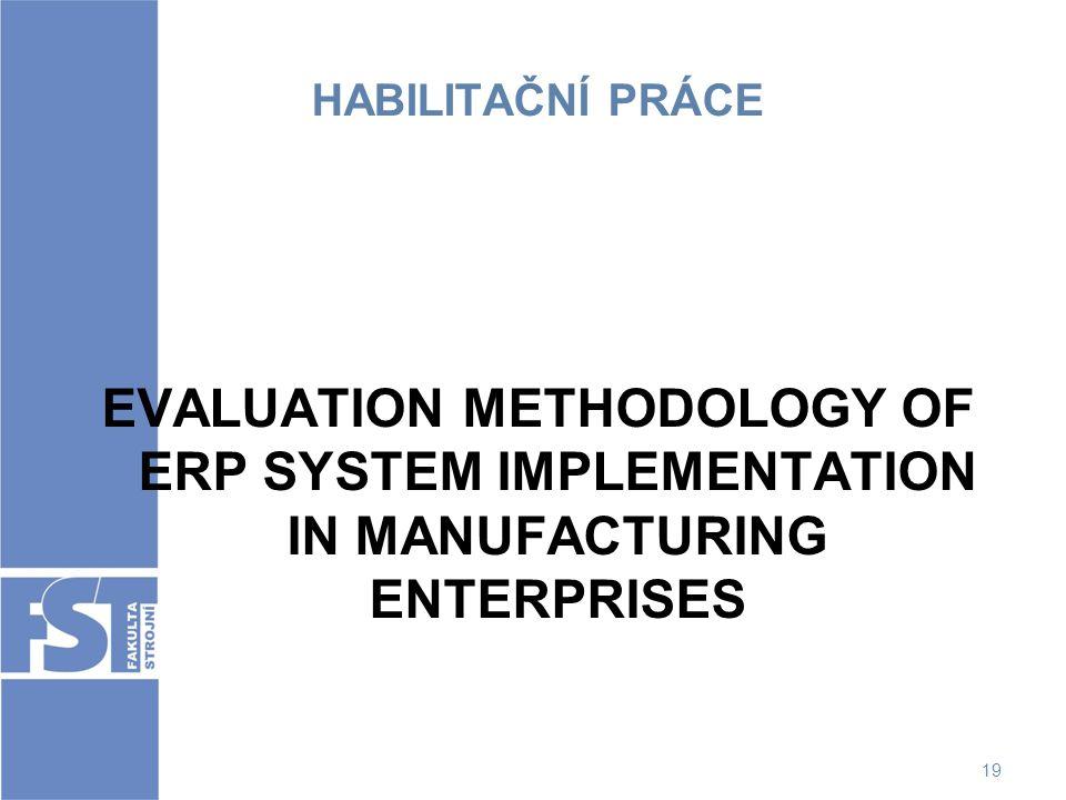 19 HABILITAČNÍ PRÁCE EVALUATION METHODOLOGY OF ERP SYSTEM IMPLEMENTATION IN MANUFACTURING ENTERPRISES