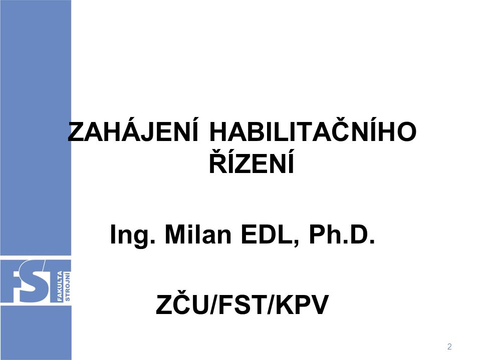 2 ZAHÁJENÍ HABILITAČNÍHO ŘÍZENÍ Ing. Milan EDL, Ph.D. ZČU/FST/KPV