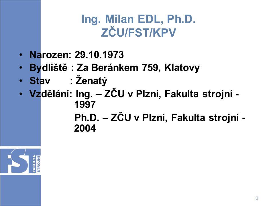 3 Ing. Milan EDL, Ph.D. ZČU/FST/KPV Narozen: 29.10.1973 Bydliště : Za Beránkem 759, Klatovy Stav : Ženatý Vzdělání: Ing. – ZČU v Plzni, Fakulta strojn