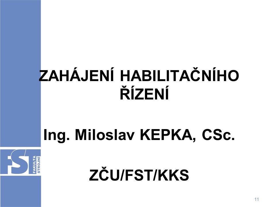 11 ZAHÁJENÍ HABILITAČNÍHO ŘÍZENÍ Ing. Miloslav KEPKA, CSc. ZČU/FST/KKS