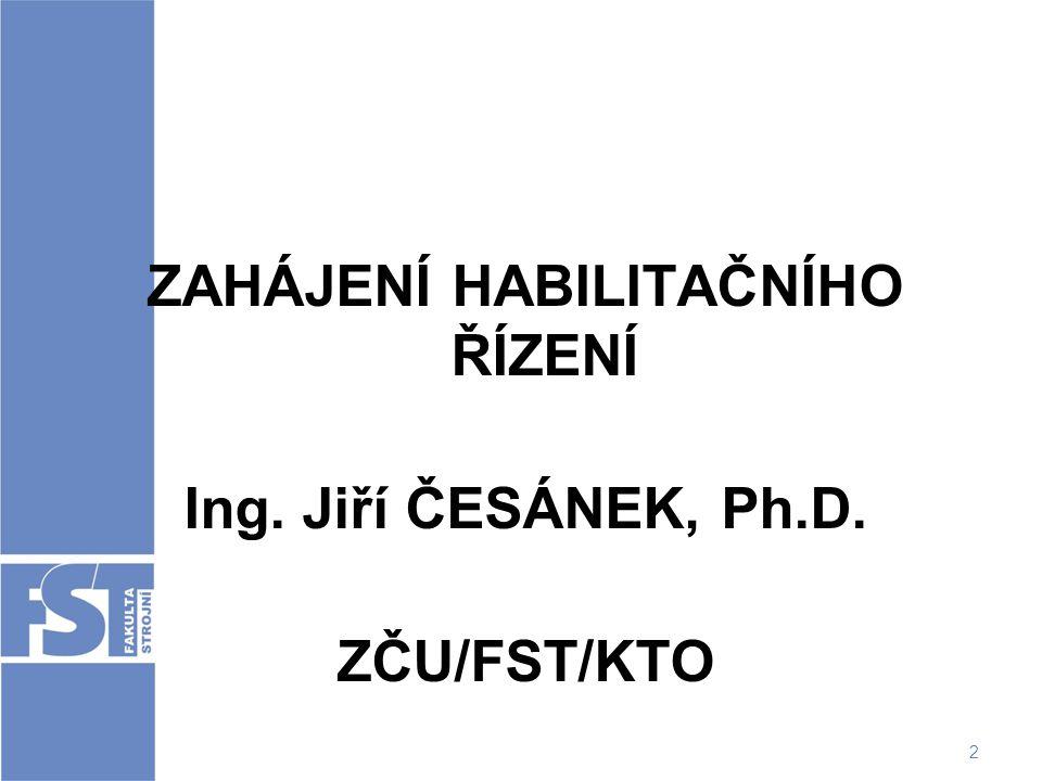 2 ZAHÁJENÍ HABILITAČNÍHO ŘÍZENÍ Ing. Jiří ČESÁNEK, Ph.D. ZČU/FST/KTO