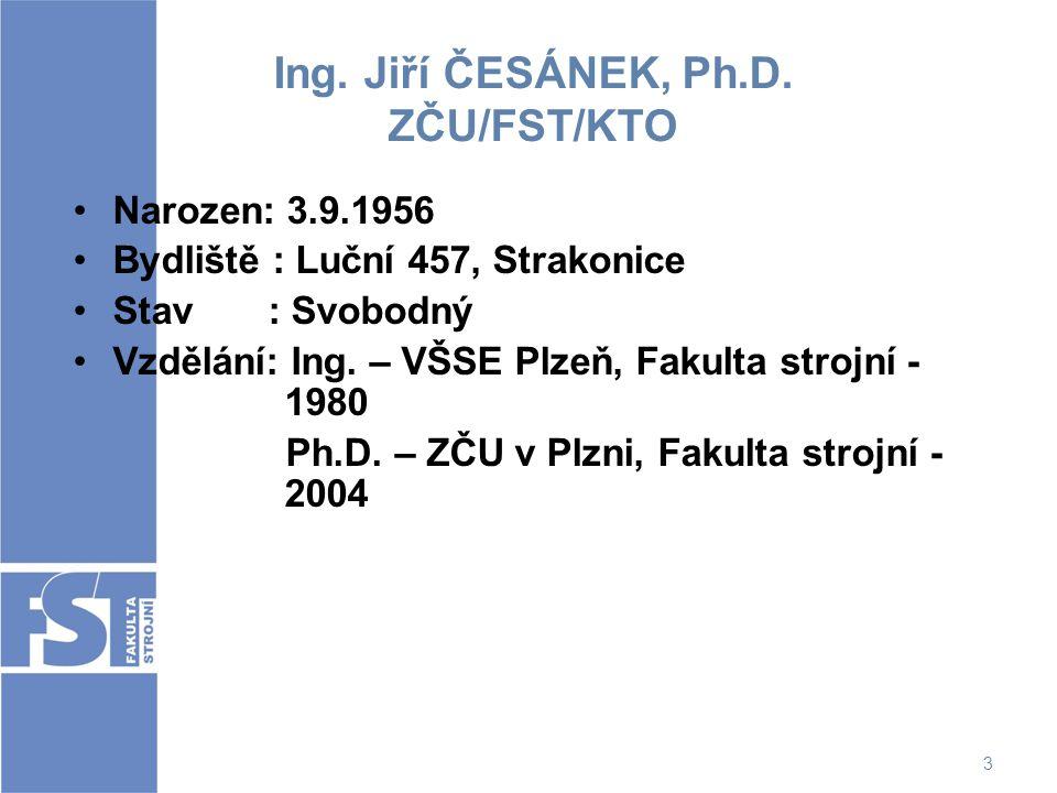 3 Ing. Jiří ČESÁNEK, Ph.D. ZČU/FST/KTO Narozen: 3.9.1956 Bydliště : Luční 457, Strakonice Stav : Svobodný Vzdělání: Ing. – VŠSE Plzeň, Fakulta strojní