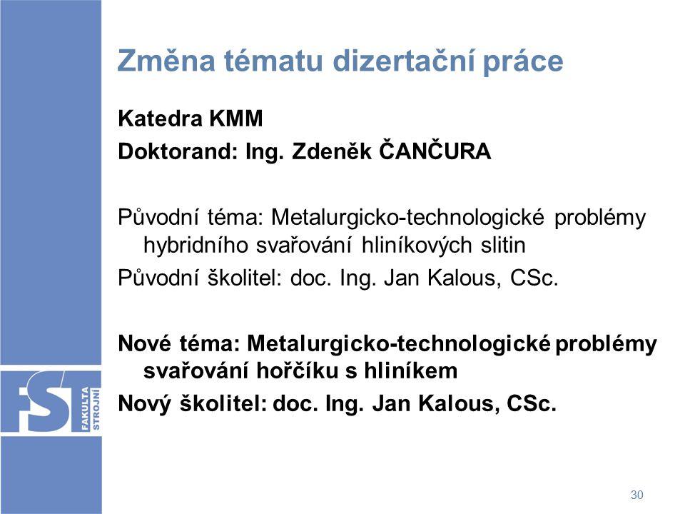 30 Změna tématu dizertační práce Katedra KMM Doktorand: Ing. Zdeněk ČANČURA Původní téma: Metalurgicko-technologické problémy hybridního svařování hli