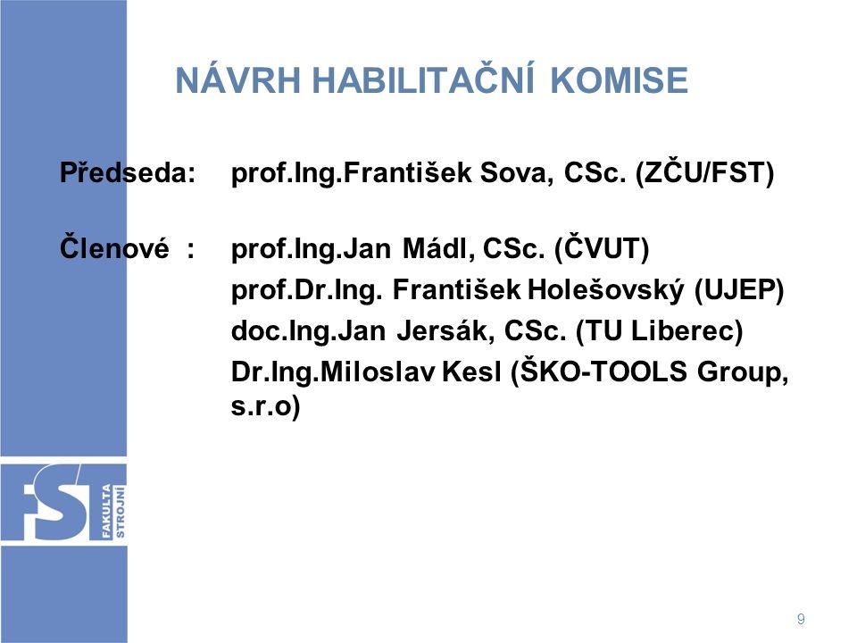 9 NÁVRH HABILITAČNÍ KOMISE Předseda: prof.Ing.František Sova, CSc. (ZČU/FST) Členové : prof.Ing.Jan Mádl, CSc. (ČVUT) prof.Dr.Ing. František Holešovsk